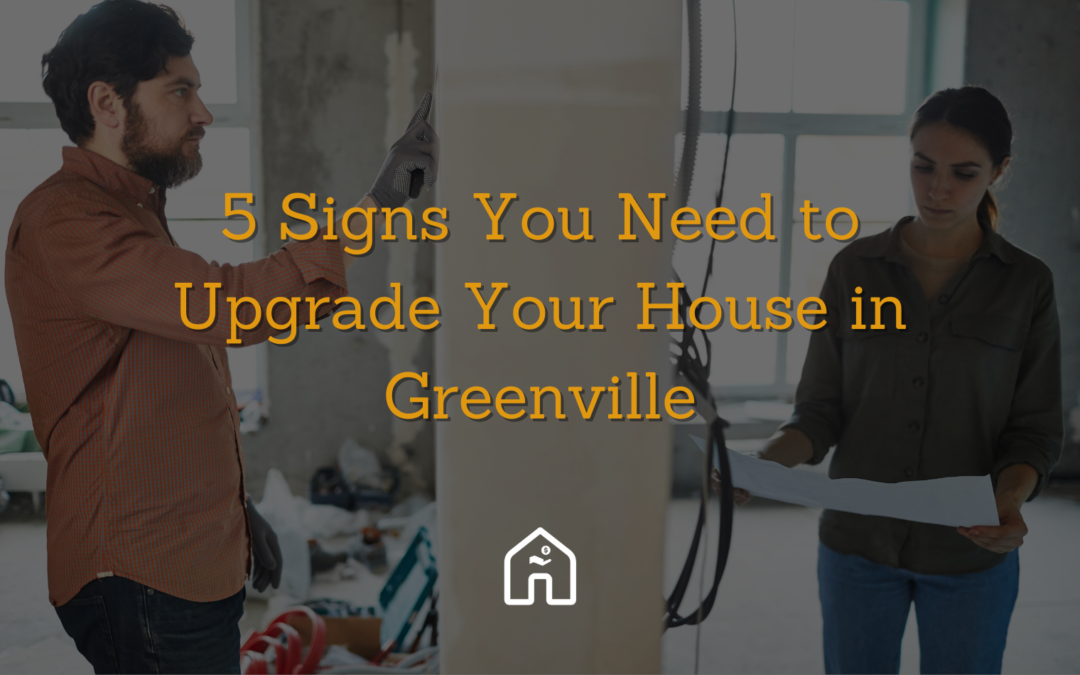 5 Signs You Need to Upgrade Your House in Greenville