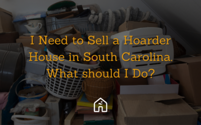 I Need to Sell a Hoarder House in South Carolina. What should I Do?