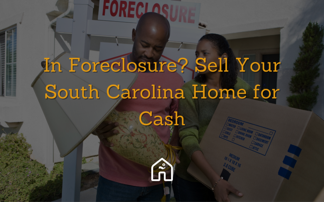 In Foreclosure? Sell Your South Carolina Home for Cash